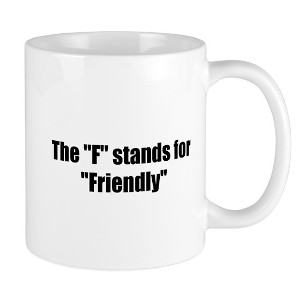 "A white coffee mug with the slogan: 'The ""F"" stands for ""Friendly"""