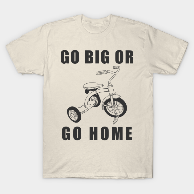 """A tee shirt that says """"Go big or go home"""" with a drawing of a tricycle in the center."""